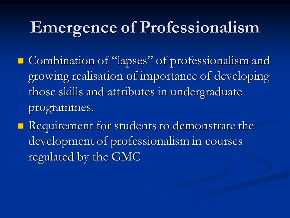 GMC Regulate Medical Curricula The principles of Good Medical Practice must underpin medical education: The principles of Good Medical Practice must underpin medical education: Good clinical care Good clinical care Maintaining good medical practice Maintaining good medical practice Relationships with patients Relationships with patients Working with colleagues Working with colleagues Teaching and training Teaching and training Probity Probity Health Health