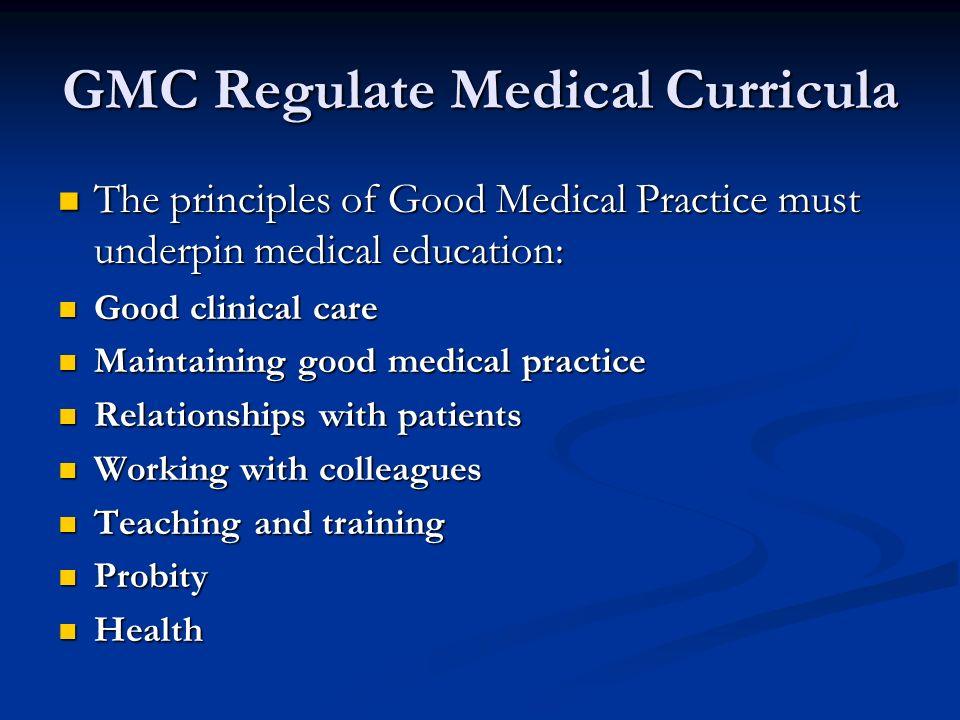 GMC Regulate Medical Curricula The principles of Good Medical Practice must underpin medical education: The principles of Good Medical Practice must u