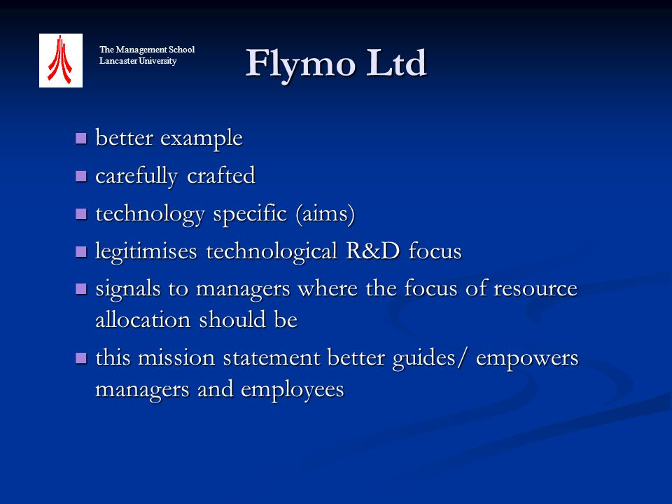 Flymo Ltd better example better example carefully crafted carefully crafted technology specific (aims) technology specific (aims) legitimises technological R&D focus legitimises technological R&D focus signals to managers where the focus of resource allocation should be signals to managers where the focus of resource allocation should be this mission statement better guides/ empowers managers and employees this mission statement better guides/ empowers managers and employees The Management School Lancaster University