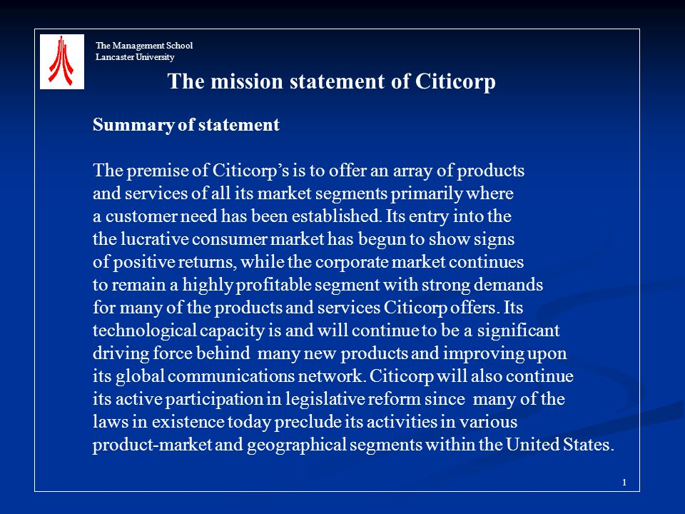 The mission statement of Citicorp Summary of statement The premise of Citicorps is to offer an array of products and services of all its market segments primarily where a customer need has been established.