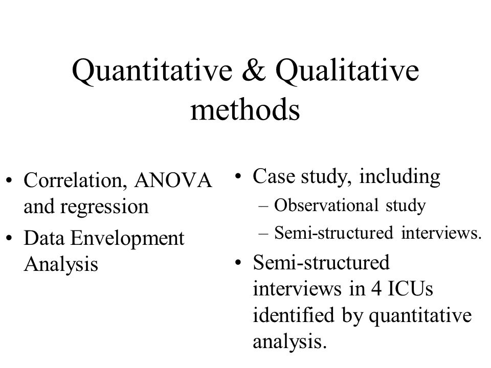 Quantitative & Qualitative methods Correlation, ANOVA and regression Data Envelopment Analysis Case study, including –Observational study –Semi-structured interviews.