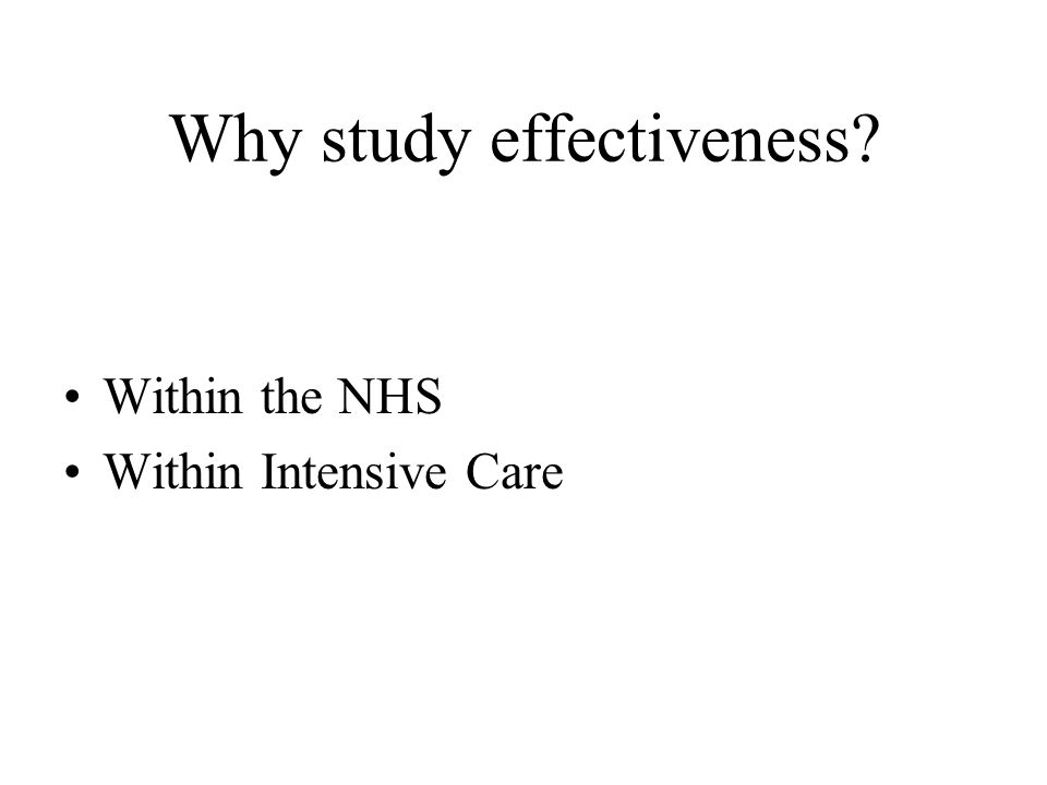 Why study effectiveness Within the NHS Within Intensive Care