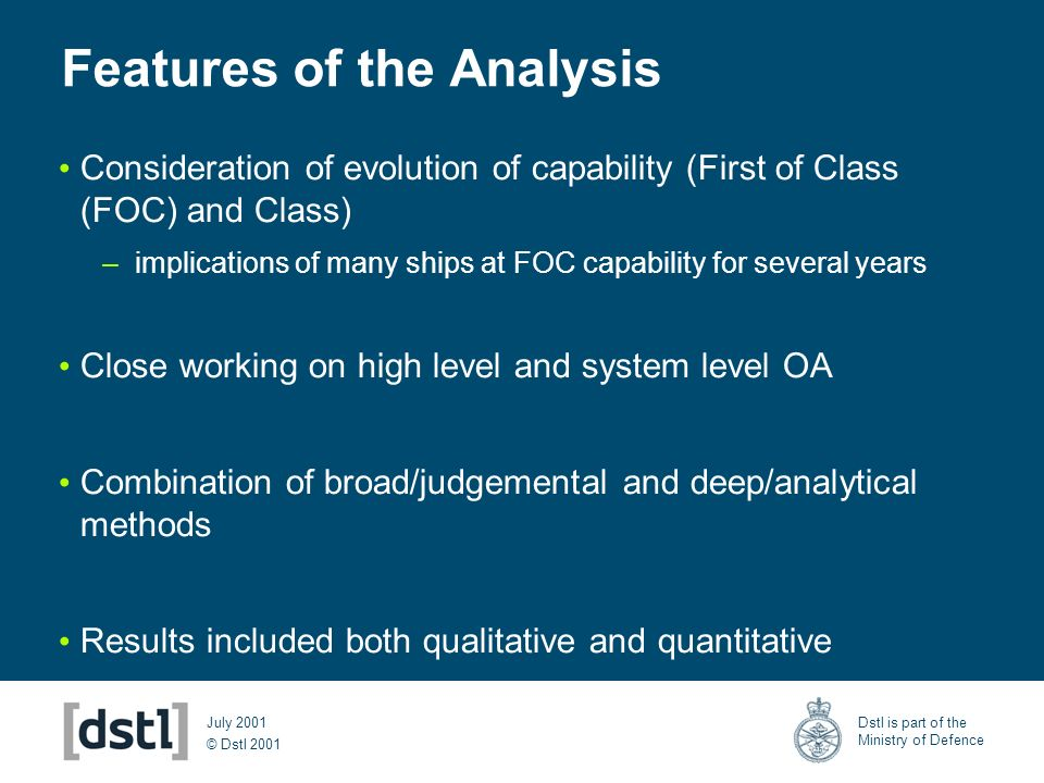 © Dstl 2001 Dstl is part of the Ministry of Defence July 2001 Features of the Analysis Consideration of evolution of capability (First of Class (FOC) and Class) –implications of many ships at FOC capability for several years Close working on high level and system level OA Combination of broad/judgemental and deep/analytical methods Results included both qualitative and quantitative