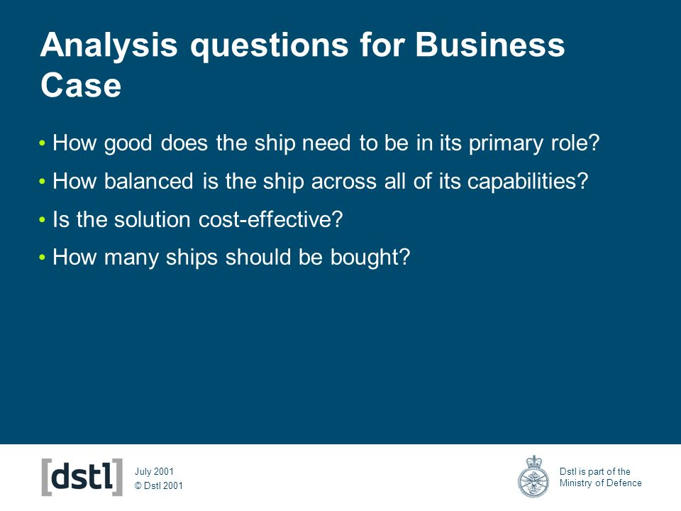 © Dstl 2001 Dstl is part of the Ministry of Defence July 2001 Analysis questions for Business Case How good does the ship need to be in its primary role.
