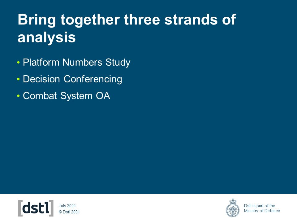 © Dstl 2001 Dstl is part of the Ministry of Defence July 2001 Bring together three strands of analysis Platform Numbers Study Decision Conferencing Co