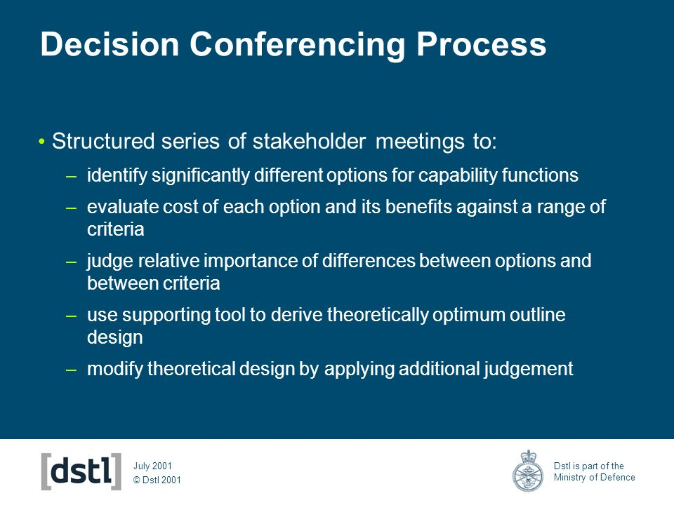 © Dstl 2001 Dstl is part of the Ministry of Defence July 2001 Decision Conferencing Process Structured series of stakeholder meetings to: –identify si