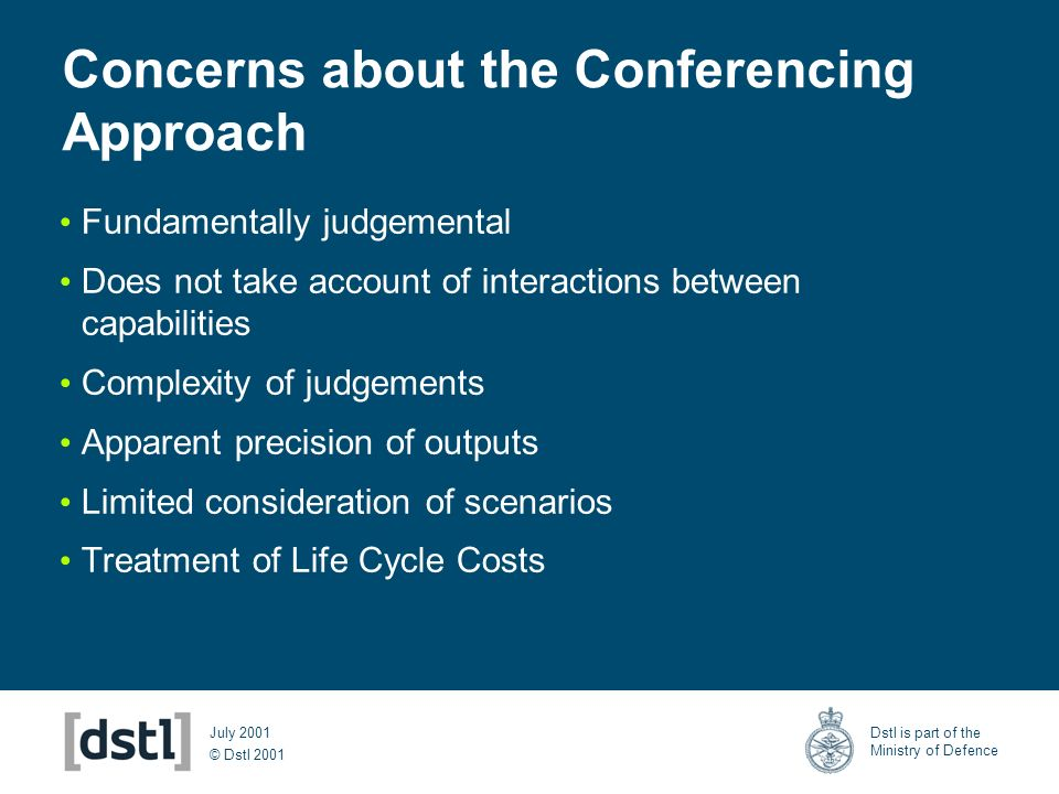 © Dstl 2001 Dstl is part of the Ministry of Defence July 2001 Concerns about the Conferencing Approach Fundamentally judgemental Does not take account