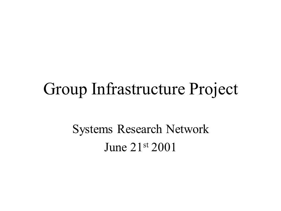 Group Infrastructure Project Systems Research Network June 21 st 2001