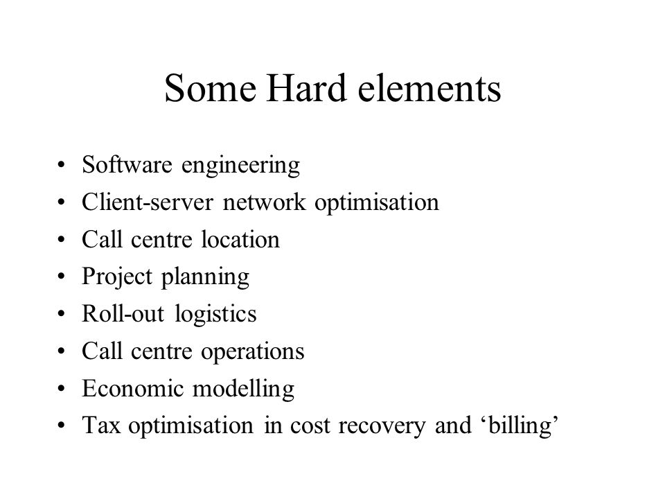 Some Hard elements Software engineering Client-server network optimisation Call centre location Project planning Roll-out logistics Call centre operations Economic modelling Tax optimisation in cost recovery and billing