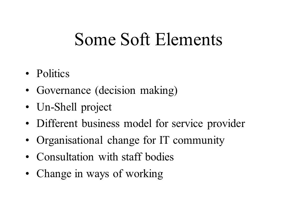 Some Soft Elements Politics Governance (decision making) Un-Shell project Different business model for service provider Organisational change for IT community Consultation with staff bodies Change in ways of working