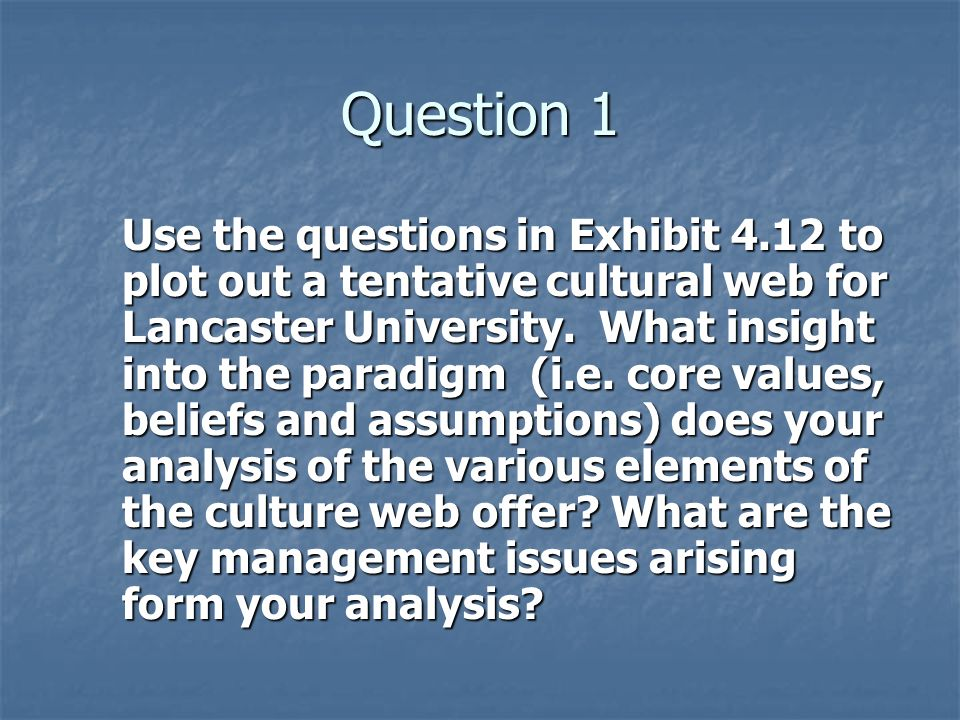 Question 1 Use the questions in Exhibit 4.12 to plot out a tentative cultural web for Lancaster University.