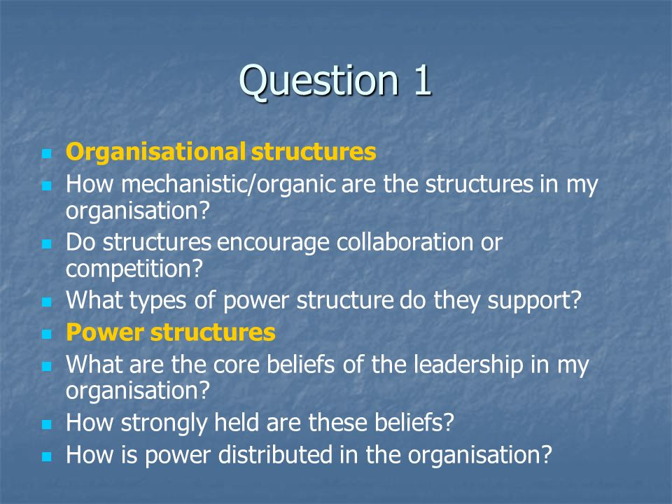 Question 1 Organisational structures How mechanistic/organic are the structures in my organisation.