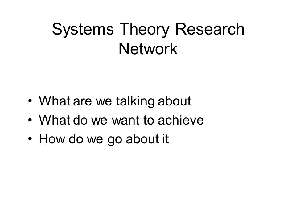 Systems Theory Research Network What are we talking about What do we want to achieve How do we go about it