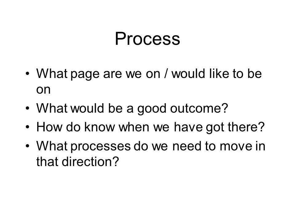 Process What page are we on / would like to be on What would be a good outcome.