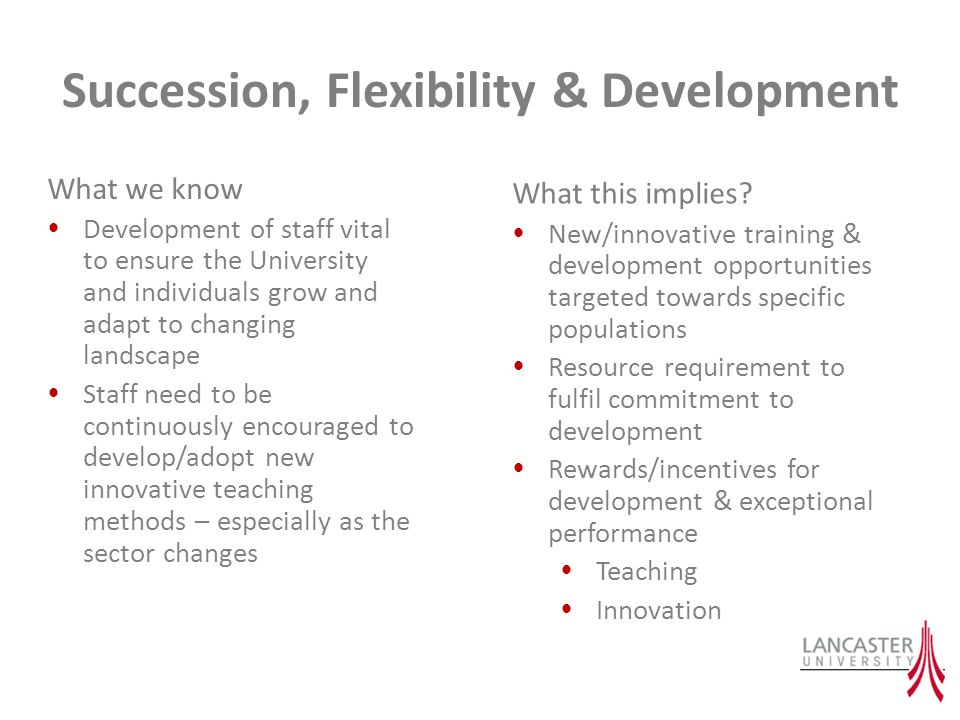 Succession, Flexibility & Development What we know Development of staff vital to ensure the University and individuals grow and adapt to changing landscape Staff need to be continuously encouraged to develop/adopt new innovative teaching methods – especially as the sector changes What this implies.