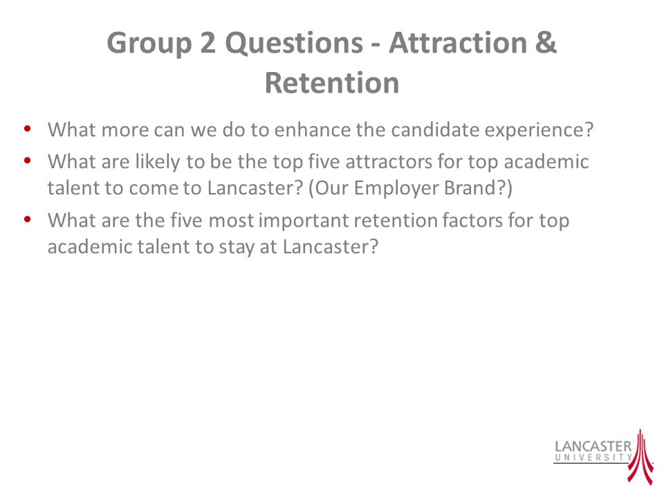 Group 2 Questions - Attraction & Retention What more can we do to enhance the candidate experience? What are likely to be the top five attractors for