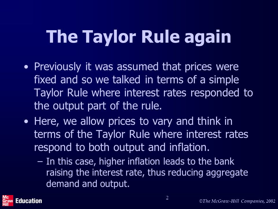 © The McGraw-Hill Companies, 2002 2 The Taylor Rule again Previously it was assumed that prices were fixed and so we talked in terms of a simple Taylor Rule where interest rates responded to the output part of the rule.