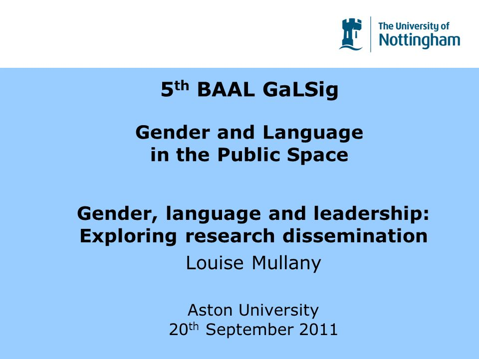 5 th BAAL GaLSig Gender and Language in the Public Space Gender, language and leadership: Exploring research dissemination Louise Mullany Aston Univer