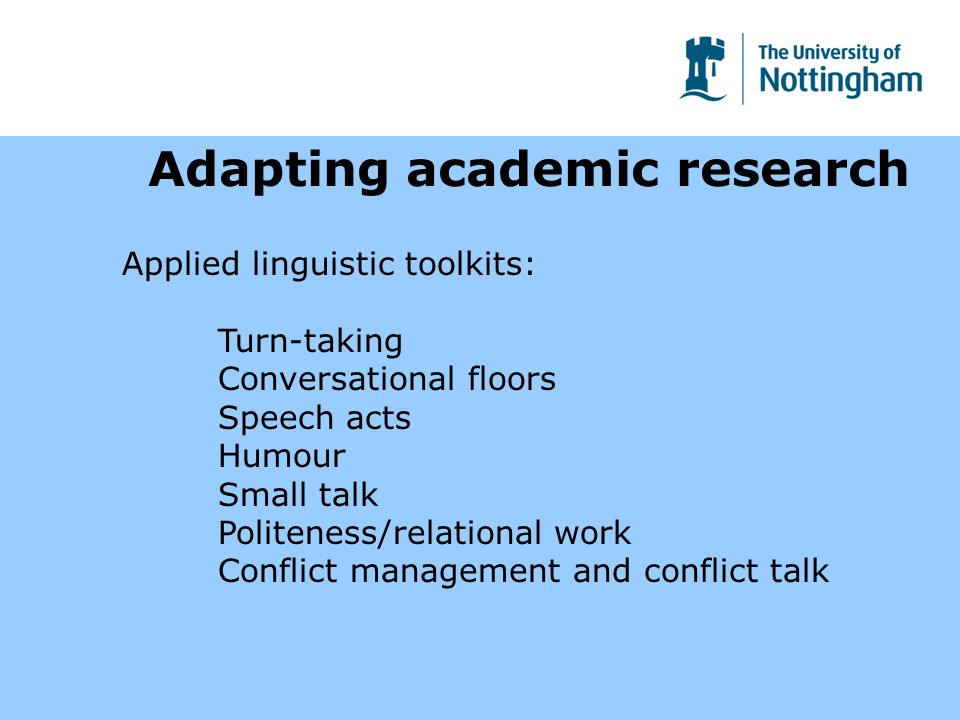 Adapting academic research Applied linguistic toolkits: Turn-taking Conversational floors Speech acts Humour Small talk Politeness/relational work Conflict management and conflict talk
