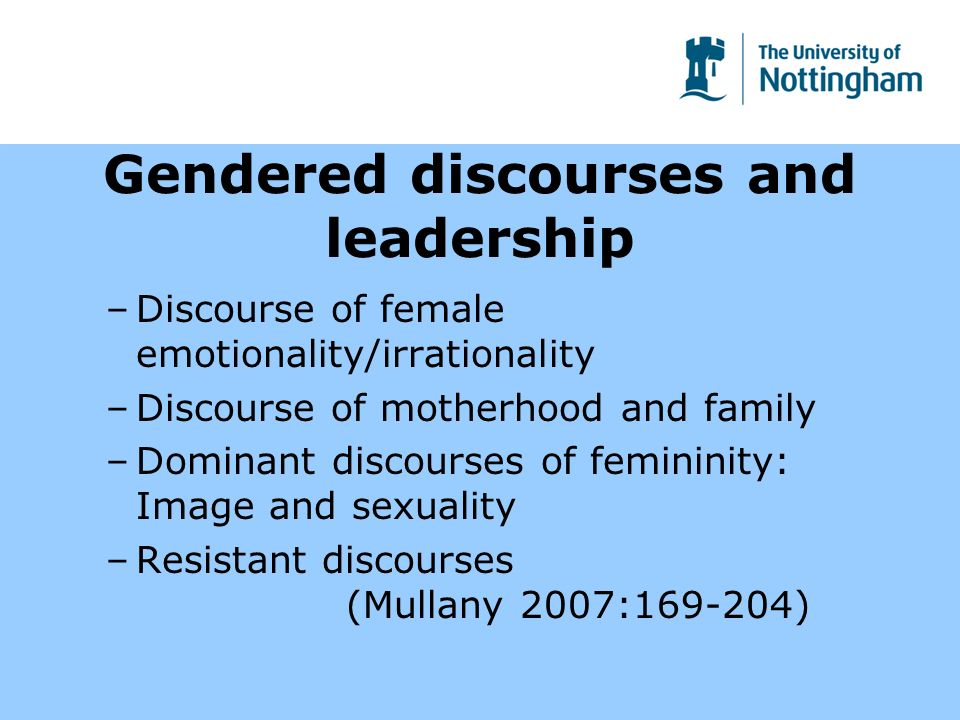 Gendered discourses and leadership –Discourse of female emotionality/irrationality –Discourse of motherhood and family –Dominant discourses of femininity: Image and sexuality –Resistant discourses (Mullany 2007: )