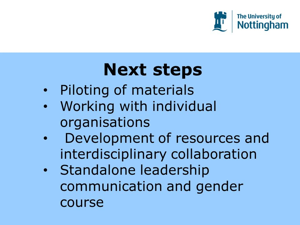 Next steps Piloting of materials Working with individual organisations Development of resources and interdisciplinary collaboration Standalone leaders