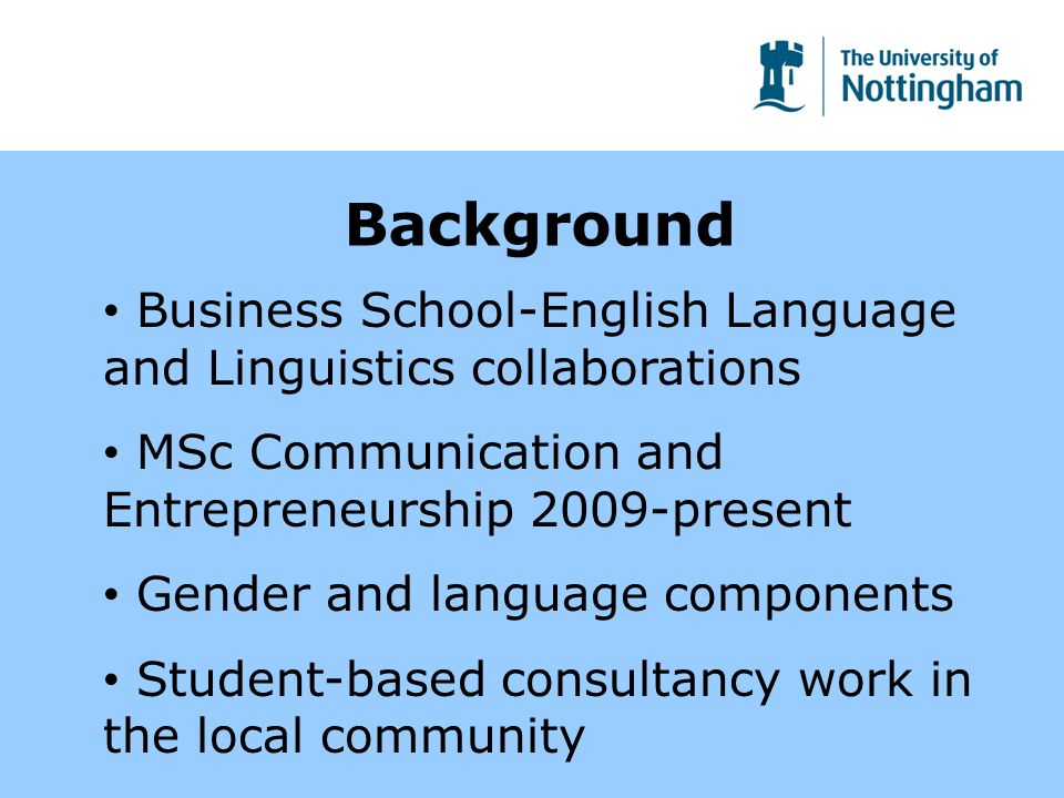 Background Business School-English Language and Linguistics collaborations MSc Communication and Entrepreneurship 2009-present Gender and language components Student-based consultancy work in the local community