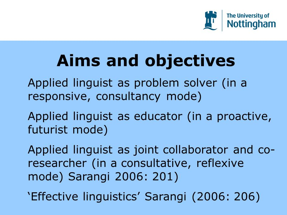 Aims and objectives Applied linguist as problem solver (in a responsive, consultancy mode) Applied linguist as educator (in a proactive, futurist mode) Applied linguist as joint collaborator and co- researcher (in a consultative, reflexive mode) Sarangi 2006: 201) Effective linguistics Sarangi (2006: 206)