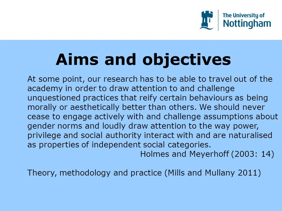 Aims and objectives At some point, our research has to be able to travel out of the academy in order to draw attention to and challenge unquestioned practices that reify certain behaviours as being morally or aesthetically better than others.