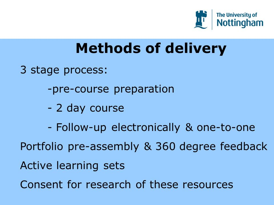 Methods of delivery 3 stage process: -pre-course preparation - 2 day course - Follow-up electronically & one-to-one Portfolio pre-assembly & 360 degree feedback Active learning sets Consent for research of these resources