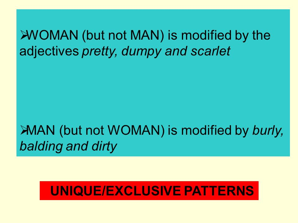 WOMAN (but not MAN) is modified by the adjectives pretty, dumpy and scarlet MAN (but not WOMAN) is modified by burly, balding and dirty UNIQUE/EXCLUSIVE PATTERNS