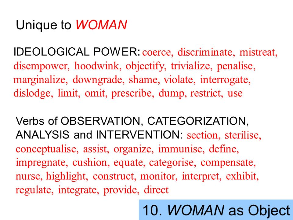 10. WOMAN as Object Unique to WOMAN IDEOLOGICAL POWER: coerce, discriminate, mistreat, disempower, hoodwink, objectify, trivialize, penalise, marginal