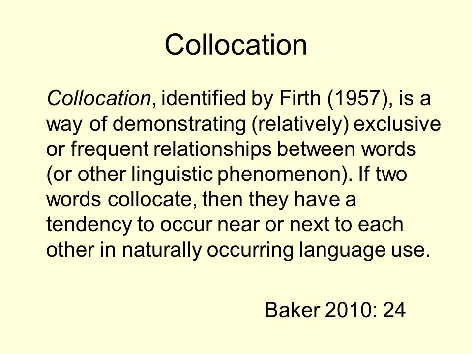 Collocation Collocation, identified by Firth (1957), is a way of demonstrating (relatively) exclusive or frequent relationships between words (or othe