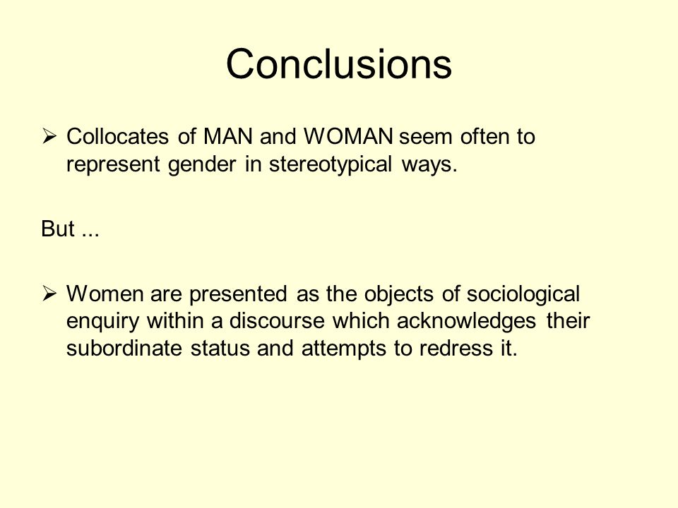 Conclusions Collocates of MAN and WOMAN seem often to represent gender in stereotypical ways. But... Women are presented as the objects of sociologica