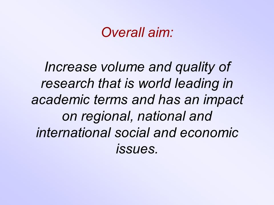 Overall aim: Increase volume and quality of research that is world leading in academic terms and has an impact on regional, national and international social and economic issues.
