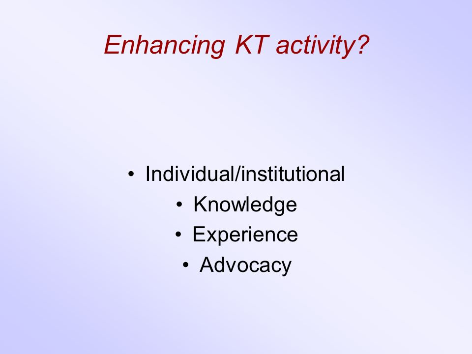 Enhancing KT activity Individual/institutional Knowledge Experience Advocacy