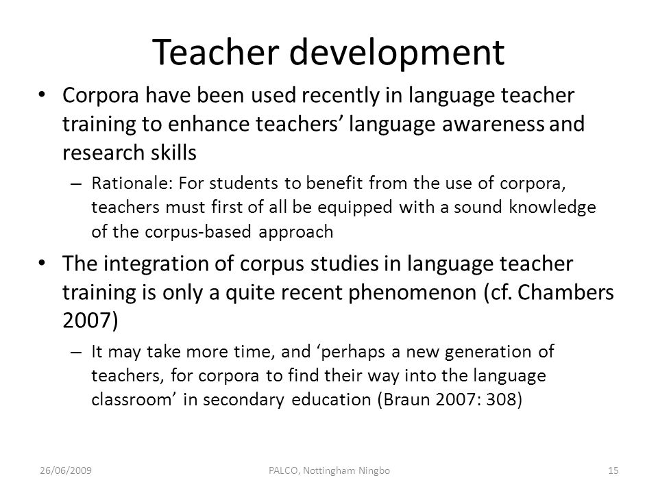 Teacher development Corpora have been used recently in language teacher training to enhance teachers language awareness and research skills – Rational