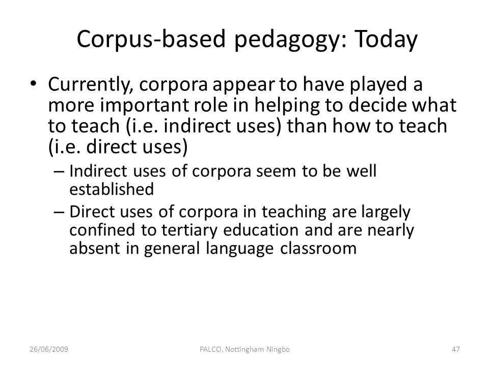 Corpus-based pedagogy: Today Currently, corpora appear to have played a more important role in helping to decide what to teach (i.e. indirect uses) th