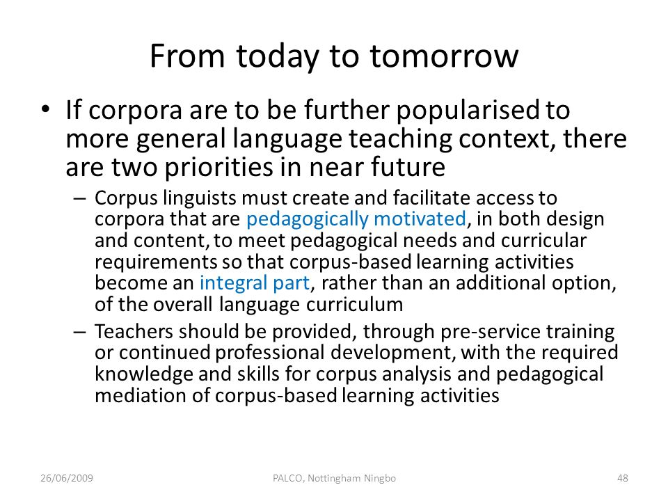 From today to tomorrow If corpora are to be further popularised to more general language teaching context, there are two priorities in near future – C