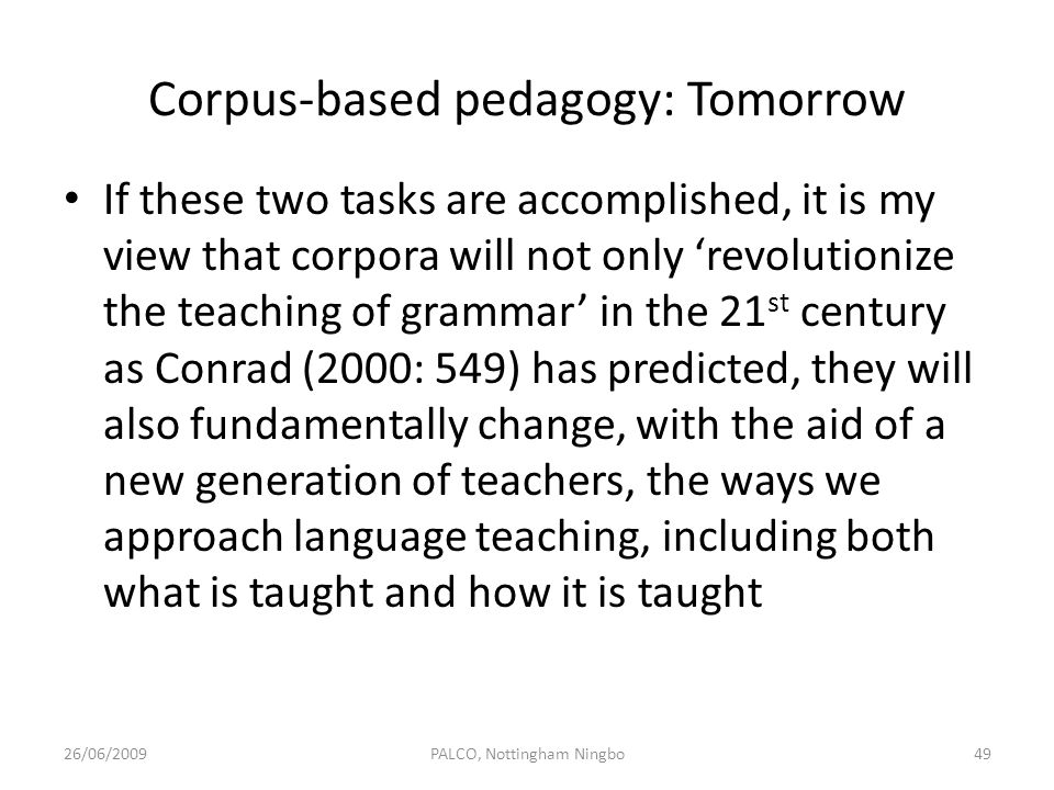 Corpus-based pedagogy: Tomorrow If these two tasks are accomplished, it is my view that corpora will not only revolutionize the teaching of grammar in
