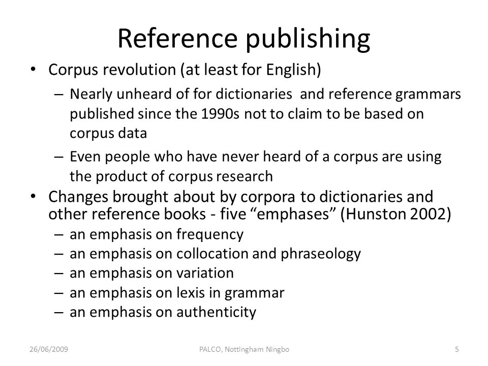 Direct uses of corpora Leechs (1997) three direct uses of corpora in teaching – 1) Teaching about Teaching corpus linguistics as an academic subject – Part of the curricula for linguistics and language related degree programs at both postgraduate and undergraduate level – 2) Teaching to exploit Providing students with hands-on know-how so that they can exploit corpora as student-centred learning activities – 3) Exploiting to teach Using the corpus-based approach to teaching language and linguistics courses, which would otherwise be taught using non- corpus-based methods (1) and (3) are mainly associated with language / linguistics programmes 26/06/200916PALCO, Nottingham Ningbo