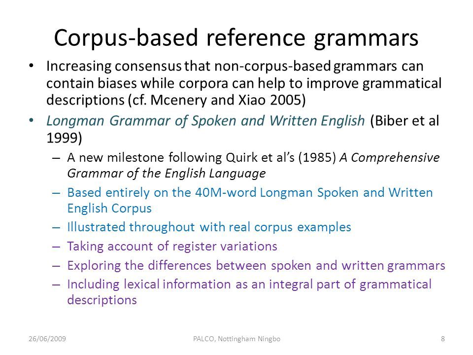 Contrastive corpus linguistics Translated language is merely an unrepresentative special variant of the target native language which is perceptibly influenced by the source language...unreliable for contrastive analysis if relied upon alone – Baker 1993, Gellerstam 1996, Teubert 1996, Laviosa 1997, McEnery and Wilson 2001, McEnery and Xiao 2002, McEnery and Xiao 2007, Xiao and Yue 2009 In contrast, comparable corpora are well suited for contrastive study as they are unaffected by translationese 26/06/2009PALCO, Nottingham Ningbo29