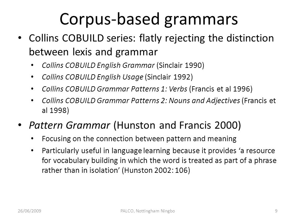 Syllabus design and materials development Previous research has demonstrated that the use of grammatical structures in TEFL textbooks differs considerably from the use of these structures in native English – a kind of school English which does not seem to exist outside the foreign language classroom (Mindt 1996: 232) The order in which those items are taught in non-corpus- based syllabi very often does not correspond to what one might reasonably expect from corpus data of spoken and written English (ibid: 245-6) 26/06/200910PALCO, Nottingham Ningbo