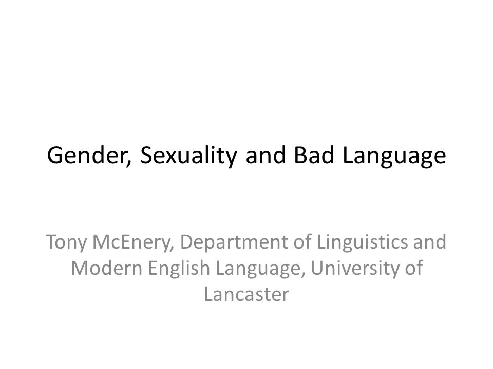 Gender, Sexuality and Bad Language Tony McEnery, Department of Linguistics and Modern English Language, University of Lancaster