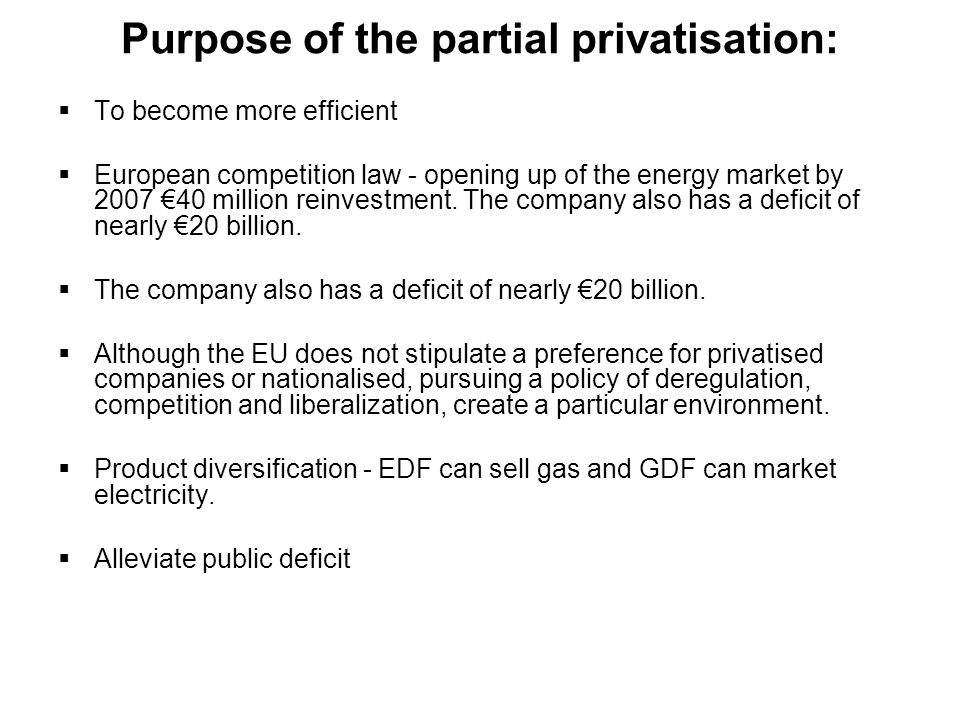Purpose of the partial privatisation: To become more efficient European competition law - opening up of the energy market by 2007 40 million reinvestm