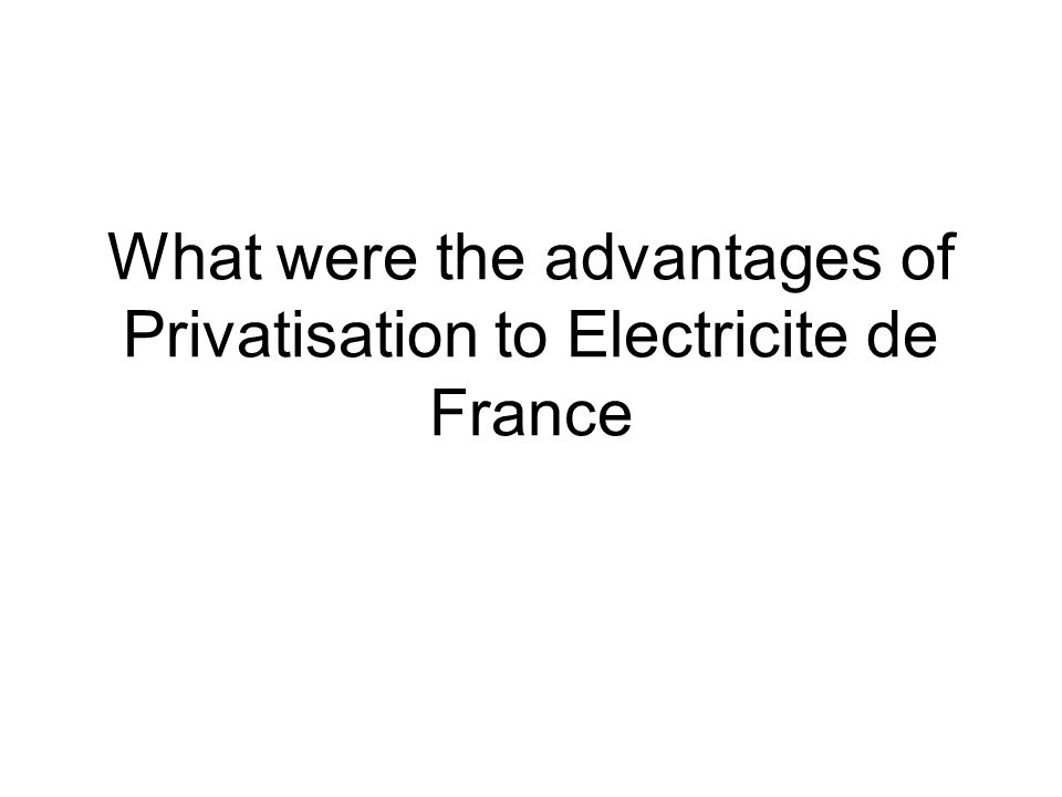What were the advantages of Privatisation to Electricite de France