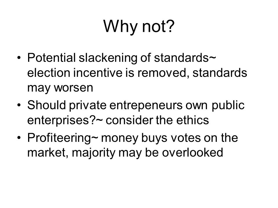 Why not? Potential slackening of standards~ election incentive is removed, standards may worsen Should private entrepeneurs own public enterprises?~ c