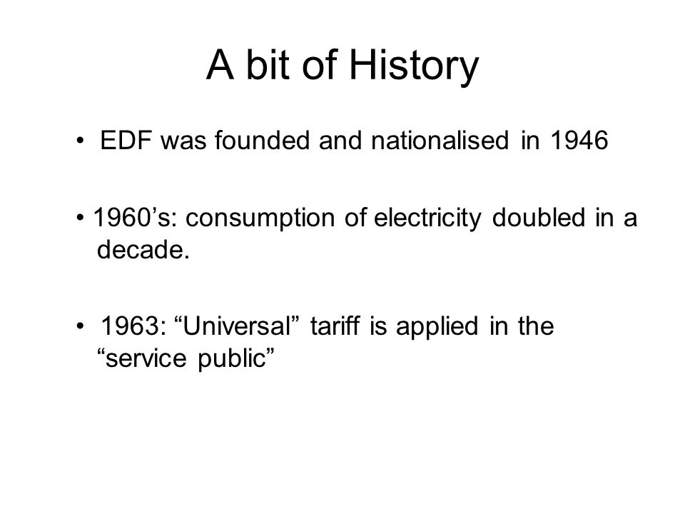 A bit of History EDF was founded and nationalised in 1946 1960s: consumption of electricity doubled in a decade. 1963: Universal tariff is applied in