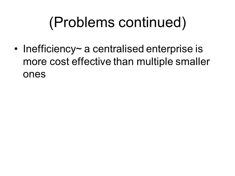 (Problems continued) Inefficiency~ a centralised enterprise is more cost effective than multiple smaller ones