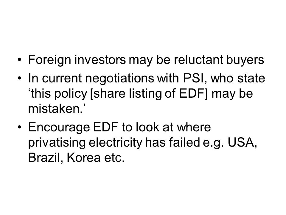 Foreign investors may be reluctant buyers In current negotiations with PSI, who state this policy [share listing of EDF] may be mistaken. Encourage ED