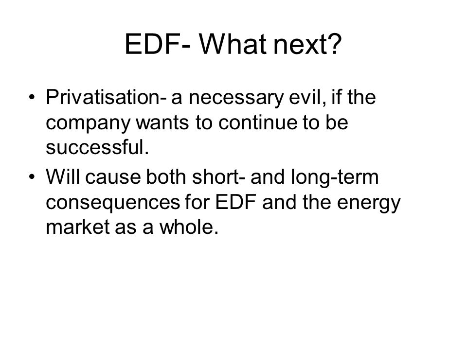 EDF- What next? Privatisation- a necessary evil, if the company wants to continue to be successful. Will cause both short- and long-term consequences